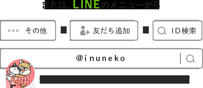 または、LINEのメニューから その他→友達追加→ID検索 @inuneko かわいいいぬ&ねこのアイコンが目印です